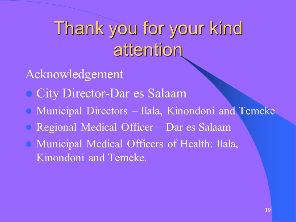 19 Thank you for your kind attention Acknowledgement City Director-Dar es Salaam Municipal Directors – Ilala, Kinondoni and Temeke Regional Medical Officer – Dar es Salaam Municipal Medical Officers of Health: Ilala, Kinondoni and Temeke.
