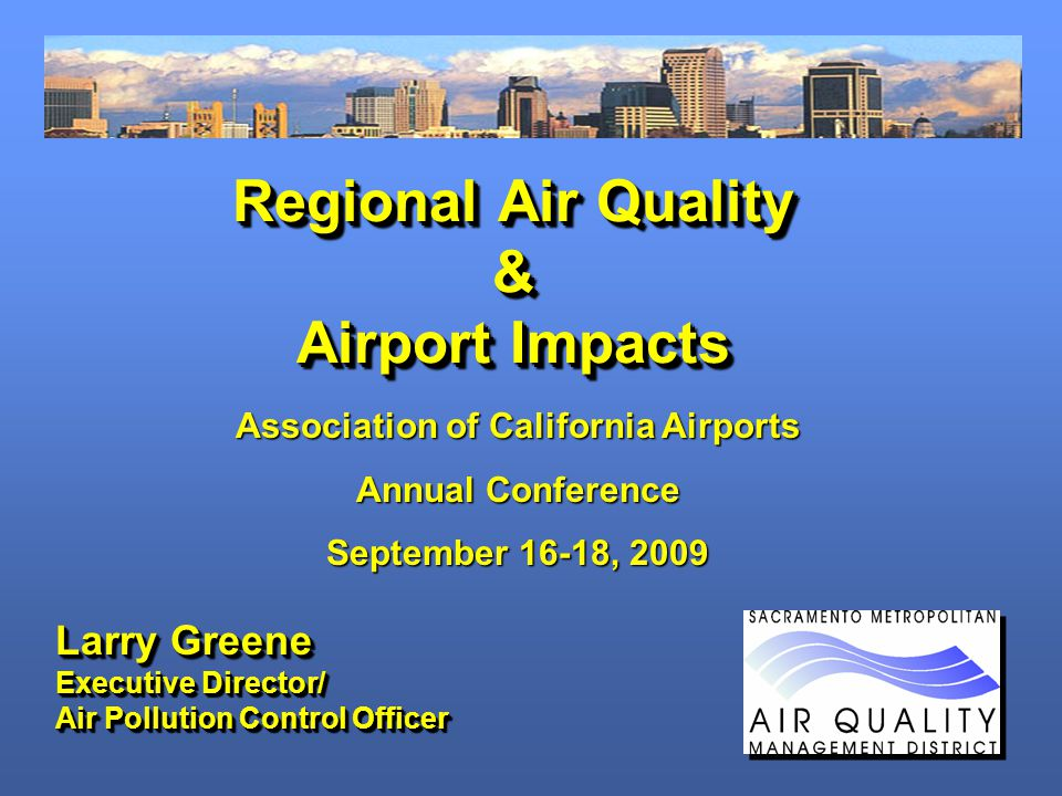 Regional Air Quality & Airport Impacts Larry Greene Executive Director/ Air Pollution Control Officer Larry Greene Executive Director/ Air Pollution Control Officer Association of California Airports Annual Conference September 16-18, 2009