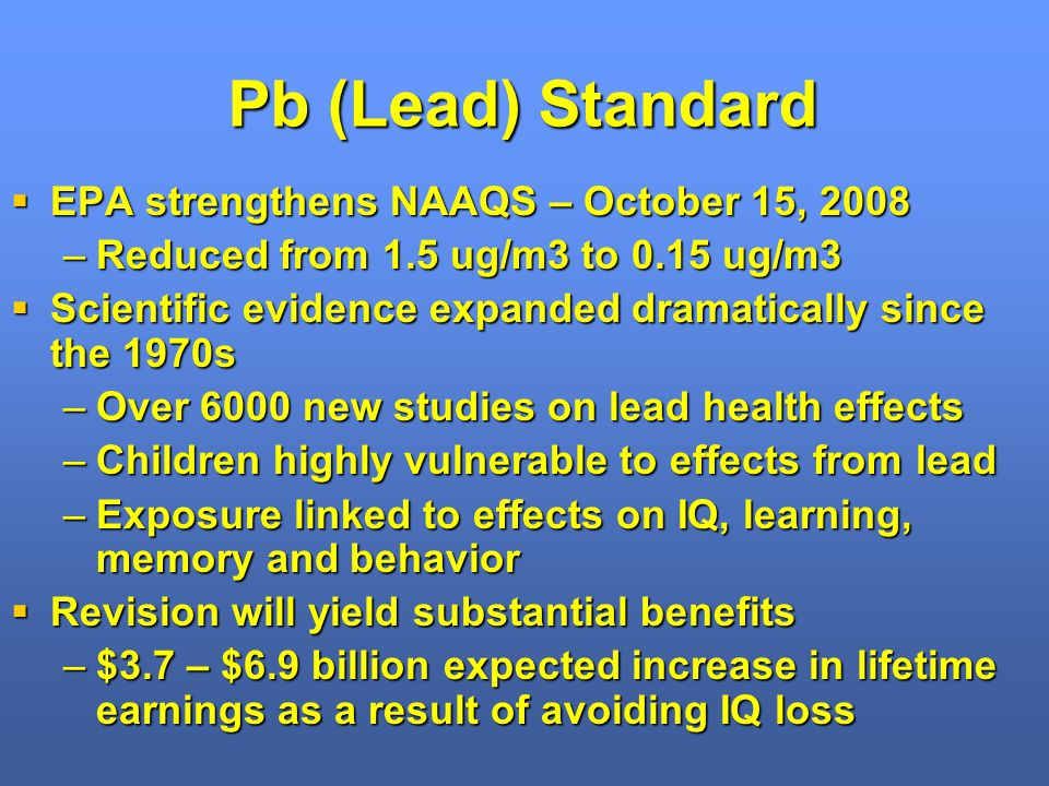 Pb (Lead) Standard EPA strengthens NAAQS – October 15, 2008 EPA strengthens NAAQS – October 15, 2008 –Reduced from 1.5 ug/m3 to 0.15 ug/m3 Scientific evidence expanded dramatically since the 1970s Scientific evidence expanded dramatically since the 1970s –Over 6000 new studies on lead health effects –Children highly vulnerable to effects from lead –Exposure linked to effects on IQ, learning, memory and behavior Revision will yield substantial benefits Revision will yield substantial benefits –$3.7 – $6.9 billion expected increase in lifetime earnings as a result of avoiding IQ loss