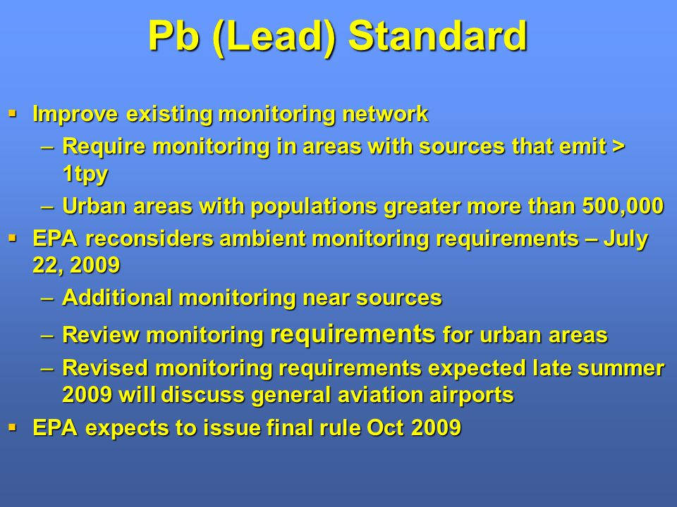 Pb (Lead) Standard Improve existing monitoring network Improve existing monitoring network –Require monitoring in areas with sources that emit > 1tpy –Urban areas with populations greater more than 500,000 EPA reconsiders ambient monitoring requirements – July 22, 2009 EPA reconsiders ambient monitoring requirements – July 22, 2009 –Additional monitoring near sources –Review monitoring requirements for urban areas –Revised monitoring requirements expected late summer 2009 will discuss general aviation airports EPA expects to issue final rule Oct 2009 EPA expects to issue final rule Oct 2009