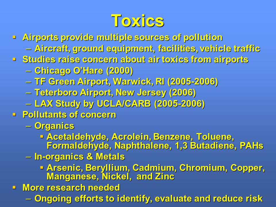 Toxics Airports provide multiple sources of pollution Airports provide multiple sources of pollution –Aircraft, ground equipment, facilities, vehicle traffic Studies raise concern about air toxics from airports Studies raise concern about air toxics from airports –Chicago OHare (2000) –TF Green Airport, Warwick, RI (2005-2006) –Teterboro Airport, New Jersey (2006) –LAX Study by UCLA/CARB (2005-2006) Pollutants of concern Pollutants of concern –Organics Acetaldehyde, Acrolein, Benzene, Toluene, Formaldehyde, Naphthalene, 1,3 Butadiene, PAHs Acetaldehyde, Acrolein, Benzene, Toluene, Formaldehyde, Naphthalene, 1,3 Butadiene, PAHs –In-organics & Metals Arsenic, Beryllium, Cadmium, Chromium, Copper, Manganese, Nickel, and Zinc Arsenic, Beryllium, Cadmium, Chromium, Copper, Manganese, Nickel, and Zinc More research needed More research needed –Ongoing efforts to identify, evaluate and reduce risk