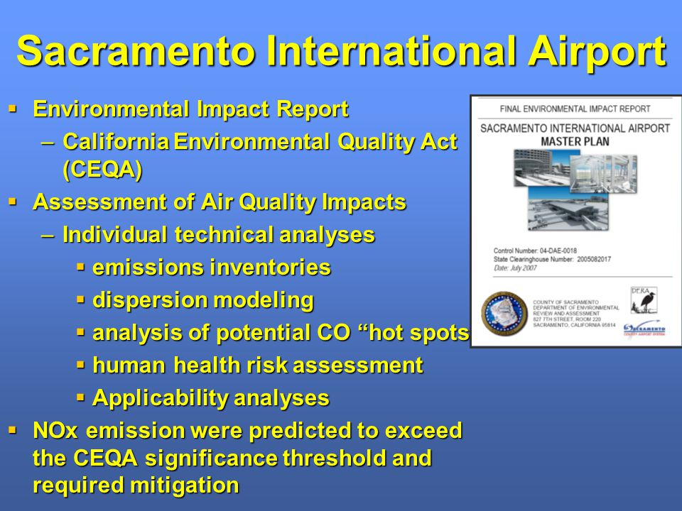 Sacramento International Airport Environmental Impact Report Environmental Impact Report –California Environmental Quality Act (CEQA) Assessment of Air Quality Impacts Assessment of Air Quality Impacts –Individual technical analyses emissions inventories emissions inventories dispersion modeling dispersion modeling analysis of potential CO hot spots analysis of potential CO hot spots human health risk assessment human health risk assessment Applicability analyses Applicability analyses NOx emission were predicted to exceed the CEQA significance threshold and required mitigation NOx emission were predicted to exceed the CEQA significance threshold and required mitigation