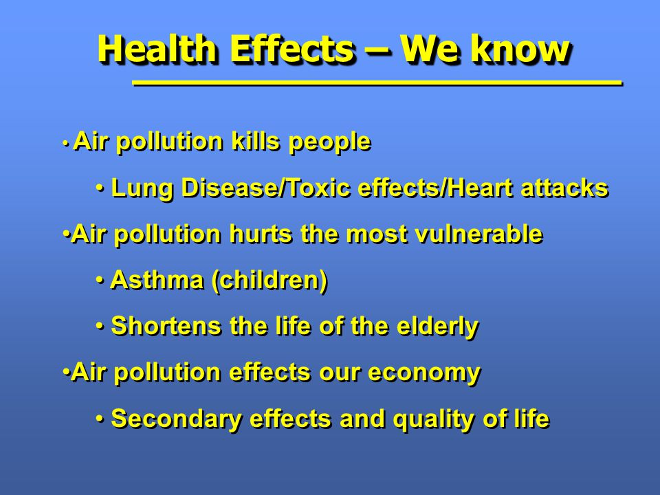Health Effects – We know Air pollution kills people Lung Disease/Toxic effects/Heart attacks Air pollution hurts the most vulnerable Asthma (children) Shortens the life of the elderly Air pollution effects our economy Secondary effects and quality of life Air pollution kills people Lung Disease/Toxic effects/Heart attacks Air pollution hurts the most vulnerable Asthma (children) Shortens the life of the elderly Air pollution effects our economy Secondary effects and quality of life