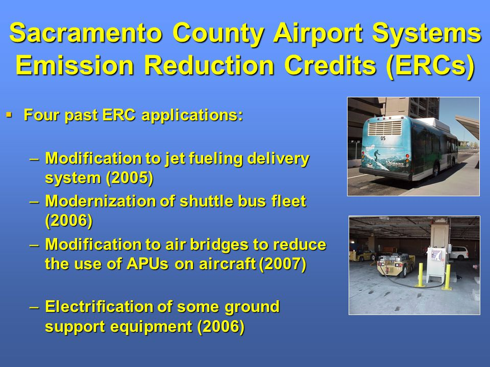 Sacramento County Airport Systems Emission Reduction Credits (ERCs) Four past ERC applications: Four past ERC applications: –Modification to jet fueling delivery system (2005) –Modernization of shuttle bus fleet (2006) –Modification to air bridges to reduce the use of APUs on aircraft (2007) –Electrification of some ground support equipment (2006)