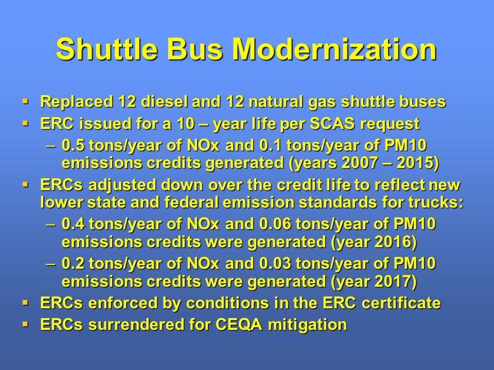 Shuttle Bus Modernization Replaced 12 diesel and 12 natural gas shuttle buses Replaced 12 diesel and 12 natural gas shuttle buses ERC issued for a 10 – year life per SCAS request ERC issued for a 10 – year life per SCAS request –0.5 tons/year of NOx and 0.1 tons/year of PM10 emissions credits generated (years 2007 – 2015) ERCs adjusted down over the credit life to reflect new lower state and federal emission standards for trucks: ERCs adjusted down over the credit life to reflect new lower state and federal emission standards for trucks: –0.4 tons/year of NOx and 0.06 tons/year of PM10 emissions credits were generated (year 2016) –0.2 tons/year of NOx and 0.03 tons/year of PM10 emissions credits were generated (year 2017) ERCs enforced by conditions in the ERC certificate ERCs enforced by conditions in the ERC certificate ERCs surrendered for CEQA mitigation ERCs surrendered for CEQA mitigation