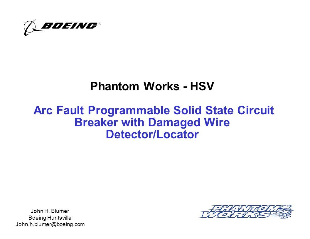 Phantom Works - HSV Arc Fault Programmable Solid State Circuit Breaker with Damaged Wire Detector/Locator John H. Blumer Boeing Huntsville John.h.blum