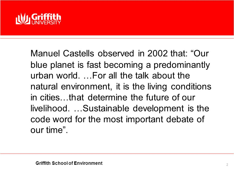 Griffith School of Environment 2 Manuel Castells observed in 2002 that: Our blue planet is fast becoming a predominantly urban world.