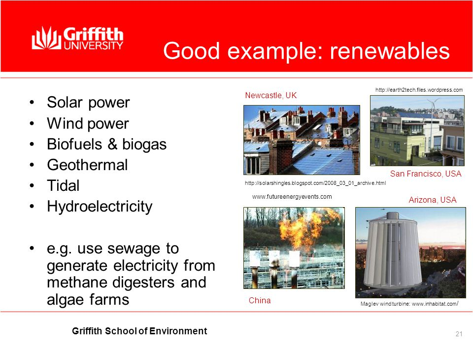 Griffith School of Environment 21 Good example: renewables Solar power Wind power Biofuels & biogas Geothermal Tidal Hydroelectricity e.g.