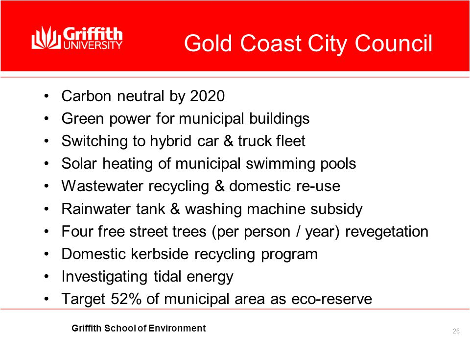 Griffith School of Environment 26 Gold Coast City Council Carbon neutral by 2020 Green power for municipal buildings Switching to hybrid car & truck fleet Solar heating of municipal swimming pools Wastewater recycling & domestic re-use Rainwater tank & washing machine subsidy Four free street trees (per person / year) revegetation Domestic kerbside recycling program Investigating tidal energy Target 52% of municipal area as eco-reserve