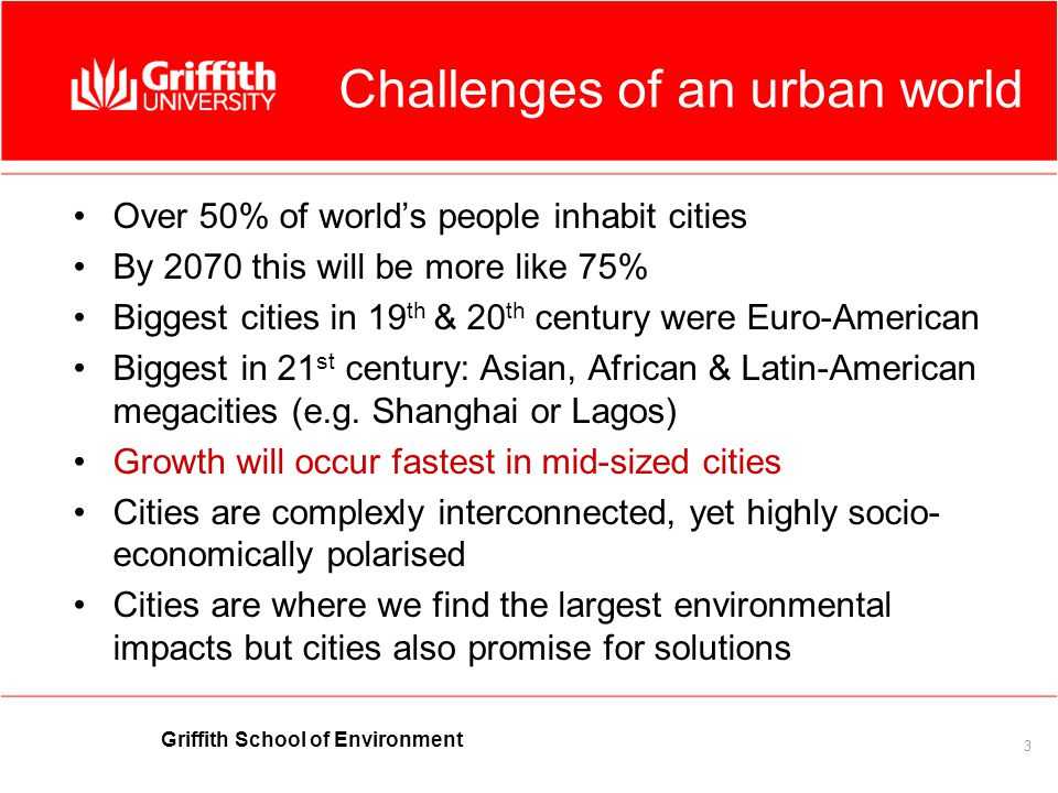 Griffith School of Environment 3 Challenges of an urban world Over 50% of worlds people inhabit cities By 2070 this will be more like 75% Biggest cities in 19 th & 20 th century were Euro-American Biggest in 21 st century: Asian, African & Latin-American megacities (e.g.
