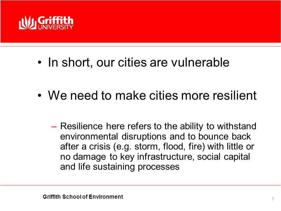 Griffith School of Environment 5 In short, our cities are vulnerable We need to make cities more resilient –Resilience here refers to the ability to withstand environmental disruptions and to bounce back after a crisis (e.g.