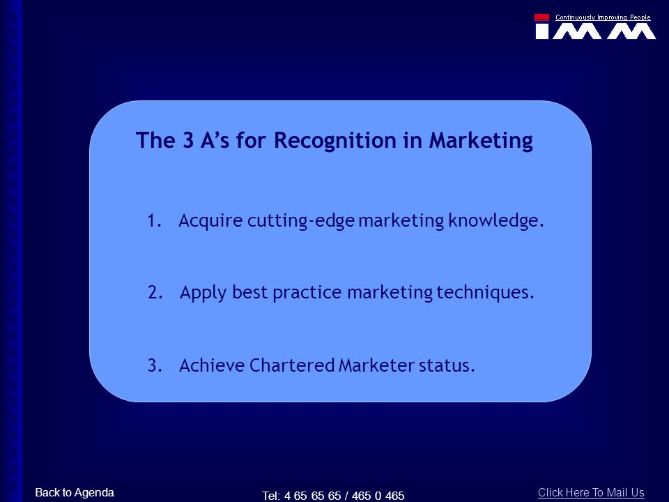 Tel: 4 65 65 65 / 465 0 465 The 3 As for Recognition in Marketing 1. Acquire cutting-edge marketing knowledge. 2. Apply best practice marketing techni