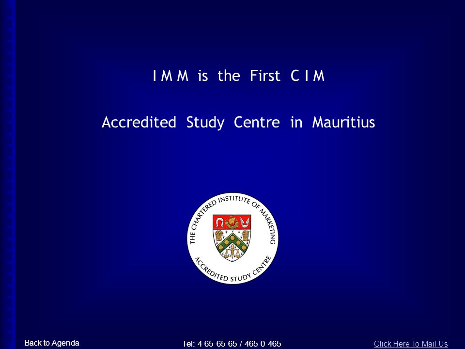 I M M is the First C I M Accredited Study Centre in Mauritius Tel: 4 65 65 65 / 465 0 465 Back to Agenda Click Here To Mail Us