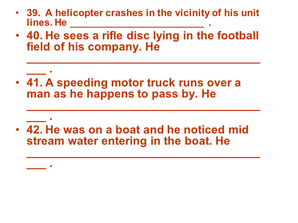39.A helicopter crashes in the vicinity of his unit lines. He ________________________. 40.He sees a rifle disc lying in the football field of his com