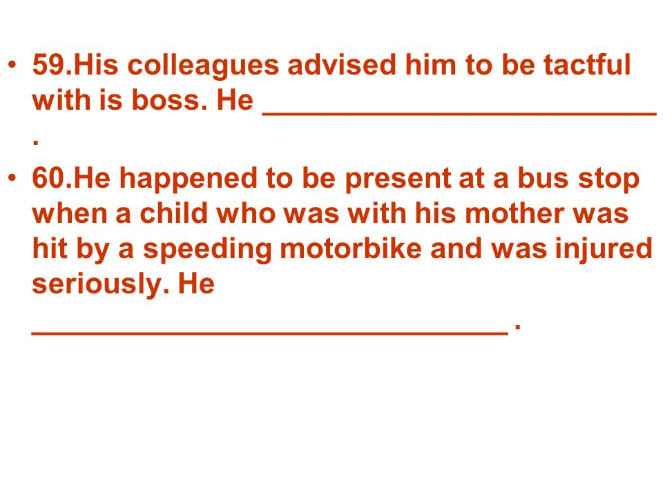 59.His colleagues advised him to be tactful with is boss. He ________________________. 60.He happened to be present at a bus stop when a child who was