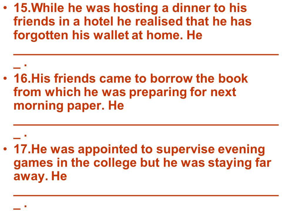 15.While he was hosting a dinner to his friends in a hotel he realised that he has forgotten his wallet at home. He __________________________________
