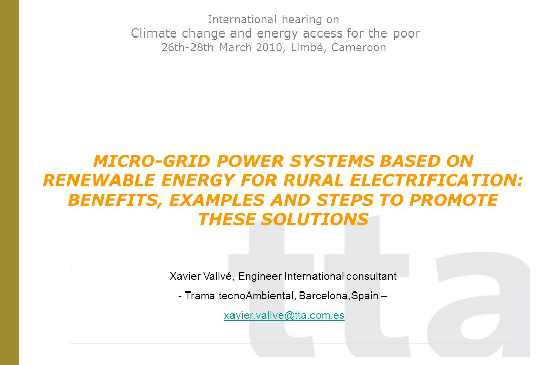 International hearing on Climate change and energy access for the poor 26th-28th March 2010, Limbé, Cameroon MICRO-GRID POWER SYSTEMS BASED ON RENEWABLE ENERGY FOR RURAL ELECTRIFICATION: BENEFITS, EXAMPLES AND STEPS TO PROMOTE THESE SOLUTIONS Xavier Vallvé, Engineer International consultant - Trama tecnoAmbiental, Barcelona,Spain – xavier.vallve@tta.com.es