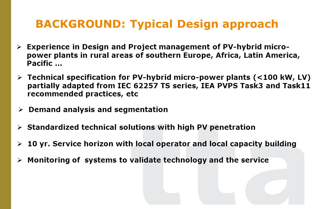 BACKGROUND: Typical Design approach Technical specification for PV-hybrid micro-power plants (<100 kW, LV) partially adapted from IEC 62257 TS series, IEA PVPS Task3 and Task11 recommended practices, etc Demand analysis and segmentation Monitoring of systems to validate technology and the service 10 yr.