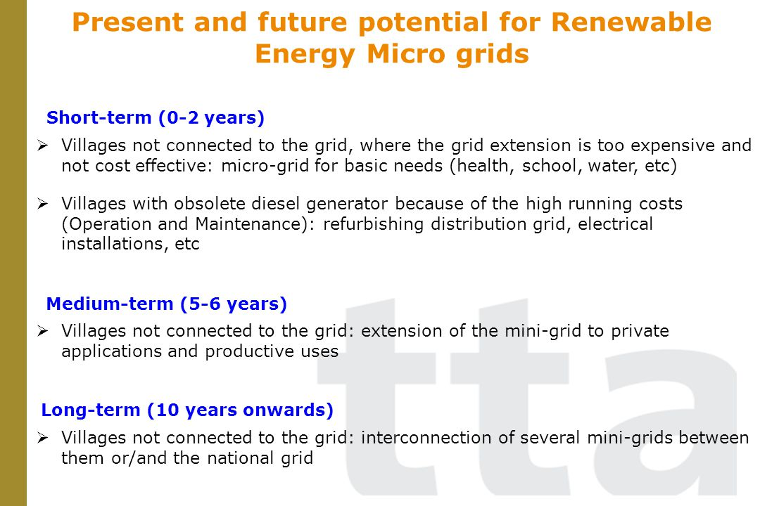 Present and future potential for Renewable Energy Micro grids Villages not connected to the grid, where the grid extension is too expensive and not co