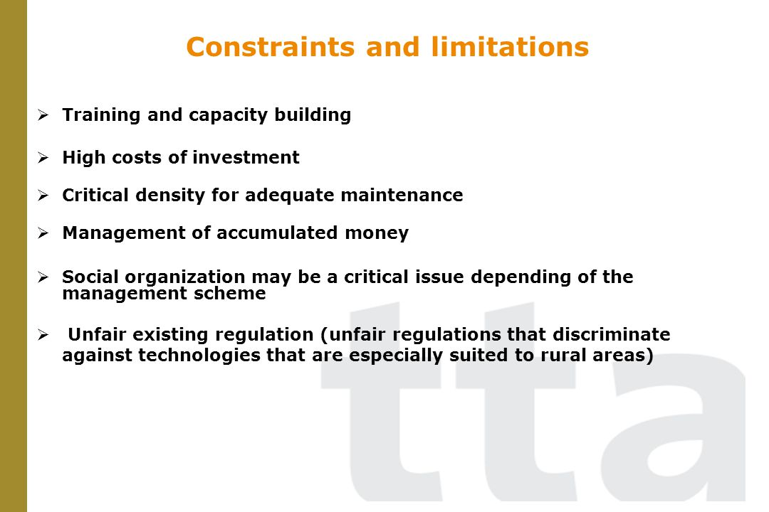 Constraints and limitations Training and capacity building High costs of investment Critical density for adequate maintenance Management of accumulated money Social organization may be a critical issue depending of the management scheme Unfair existing regulation (unfair regulations that discriminate against technologies that are especially suited to rural areas)