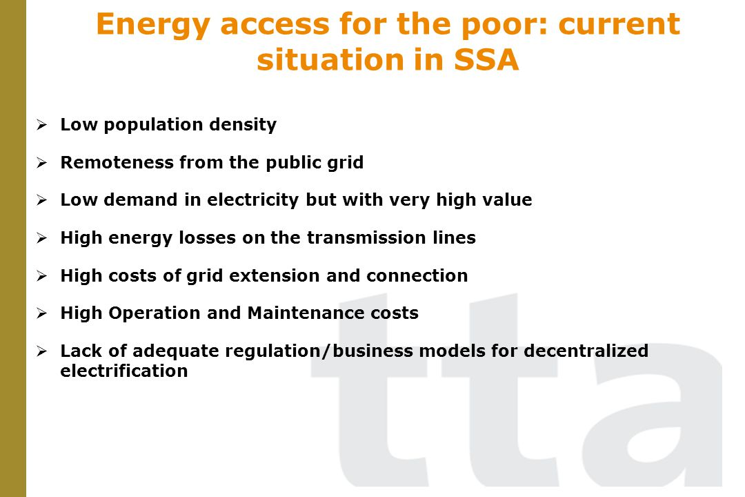 Low population density Remoteness from the public grid Low demand in electricity but with very high value High energy losses on the transmission lines High costs of grid extension and connection High Operation and Maintenance costs Lack of adequate regulation/business models for decentralized electrification Energy access for the poor: current situation in SSA