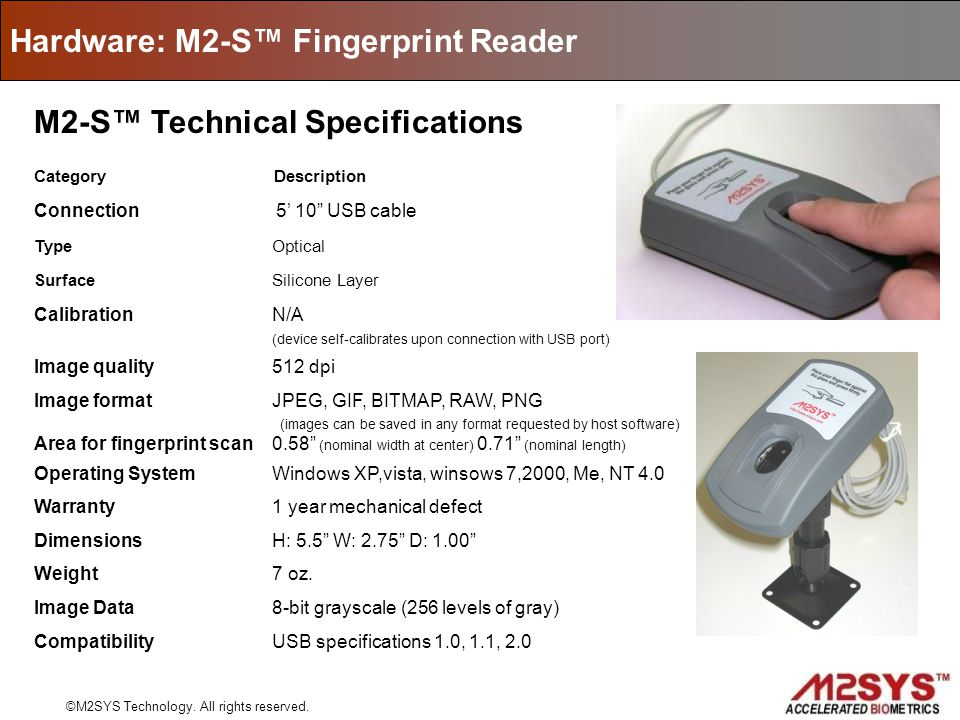 Hardware: M2-S Fingerprint Reader ©M2SYS Technology. All rights reserved. M2-S Technical Specifications Category Description Connection 5 10 USB cable