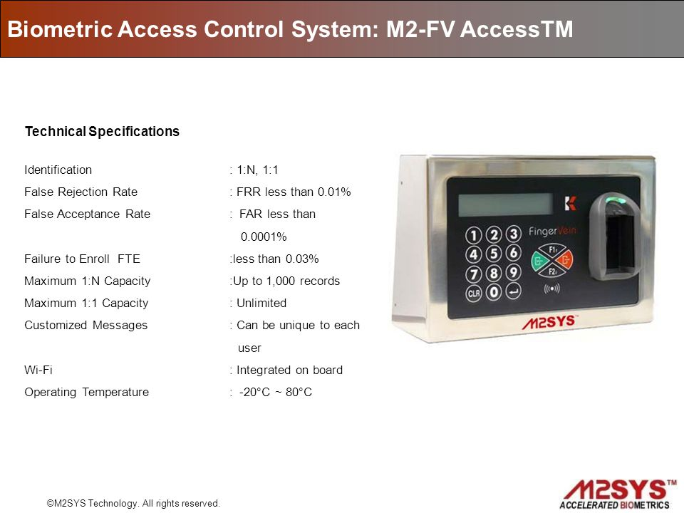 Biometric Access Control System: M2-FV AccessTM ©M2SYS Technology. All rights reserved. Technical Specifications Identification: 1:N, 1:1 False Reject