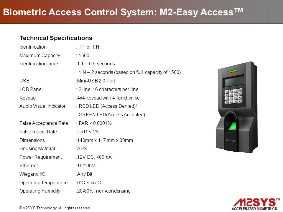 Biometric Access Control System: M2-Easy Access TM ©M2SYS Technology. All rights reserved. Technical Specifications Identification : 1:1 or 1:N Maximu