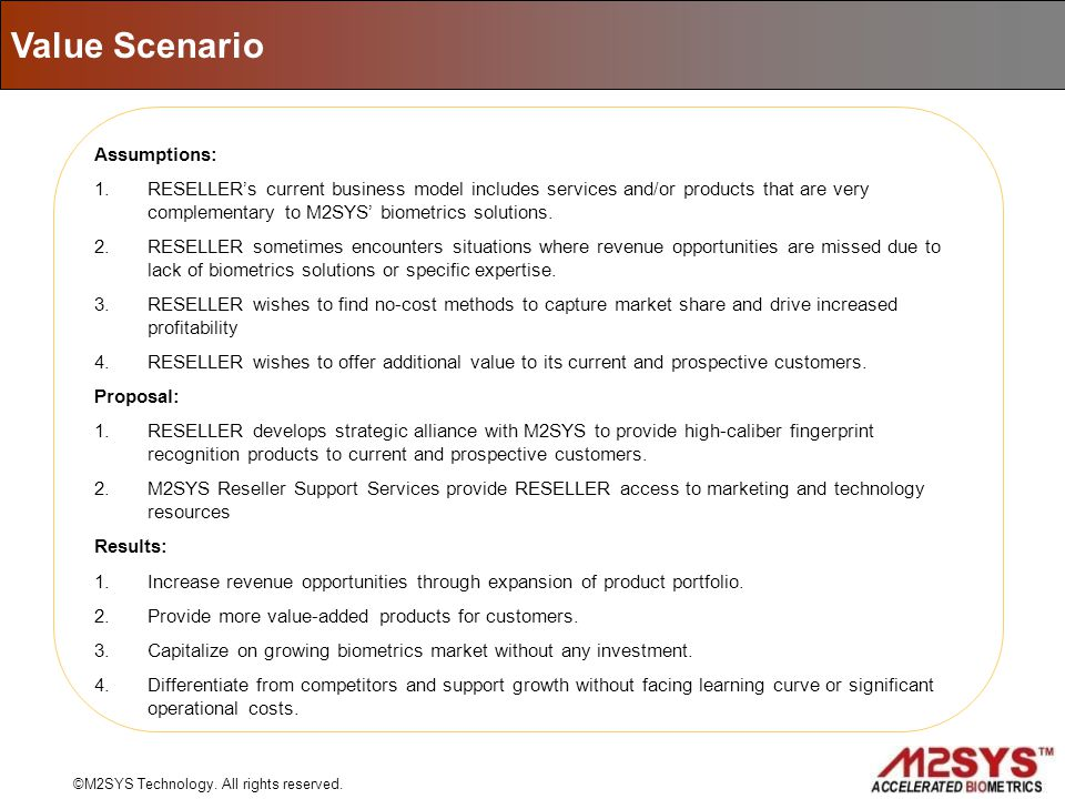 Assumptions: 1.RESELLERs current business model includes services and/or products that are very complementary to M2SYS biometrics solutions. 2.RESELLE