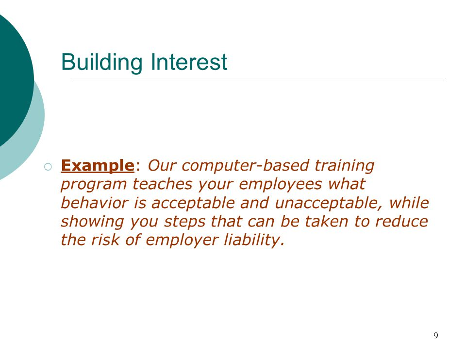 9 Building Interest Example: Our computer-based training program teaches your employees what behavior is acceptable and unacceptable, while showing you steps that can be taken to reduce the risk of employer liability.