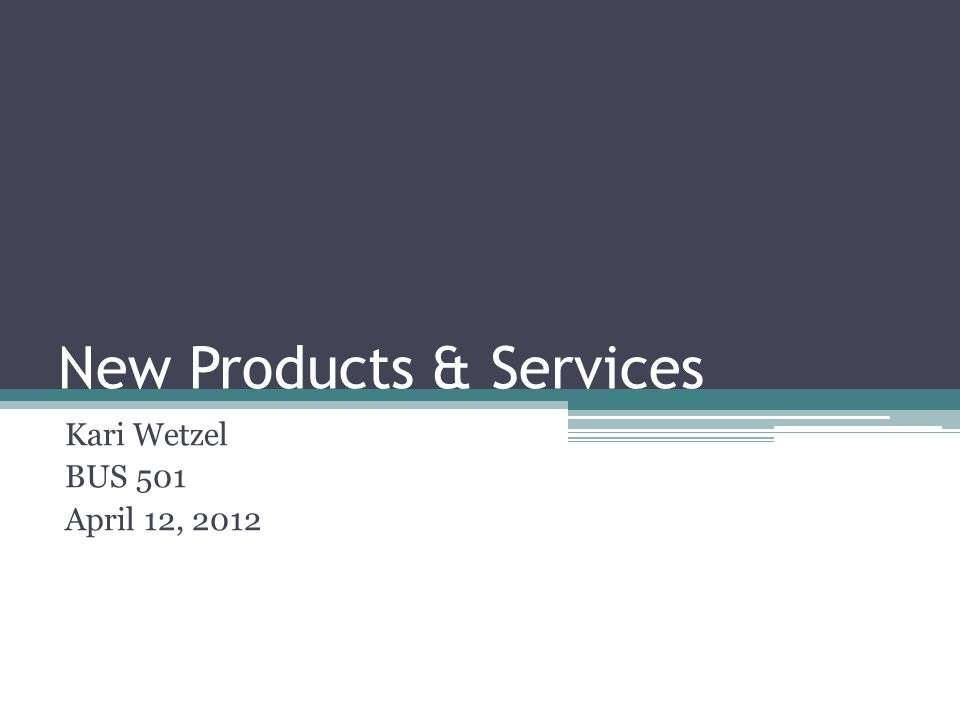 New Products & Services Kari Wetzel BUS 501 April 12, 2012