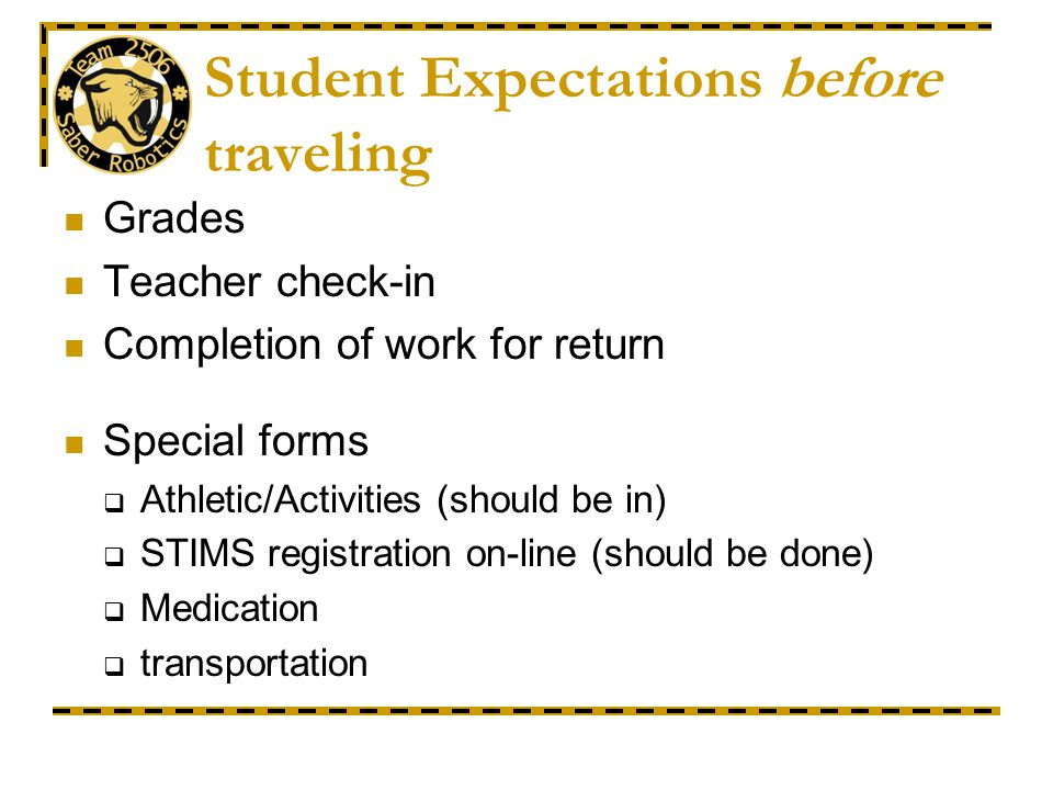 Student Expectations before traveling Grades Teacher check-in Completion of work for return Special forms Athletic/Activities (should be in) STIMS registration on-line (should be done) Medication transportation