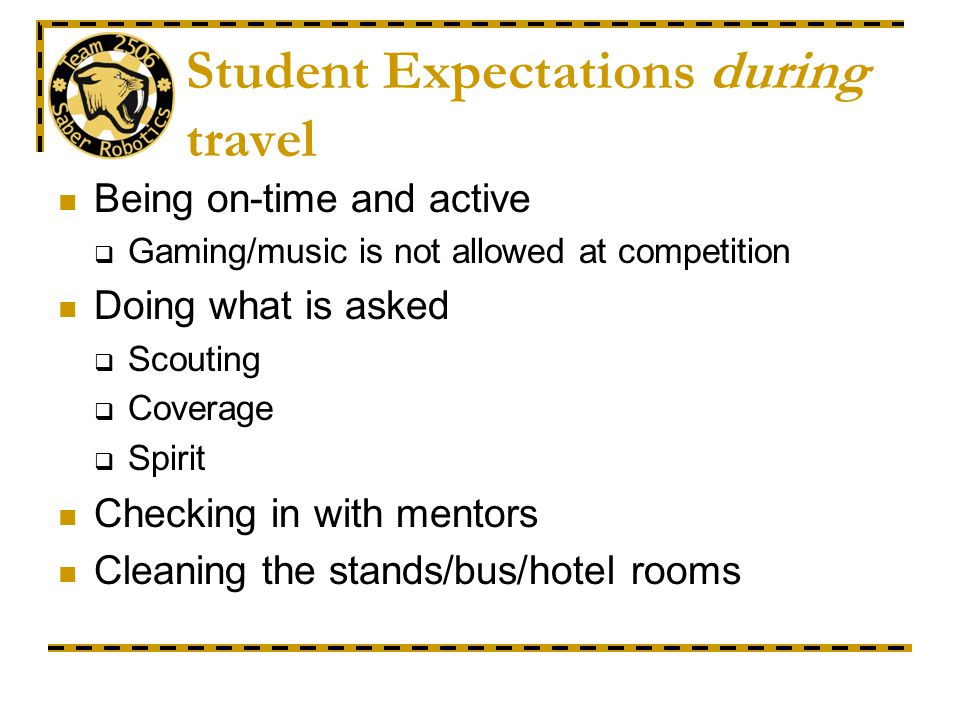 Student Expectations during travel Being on-time and active Gaming/music is not allowed at competition Doing what is asked Scouting Coverage Spirit Ch
