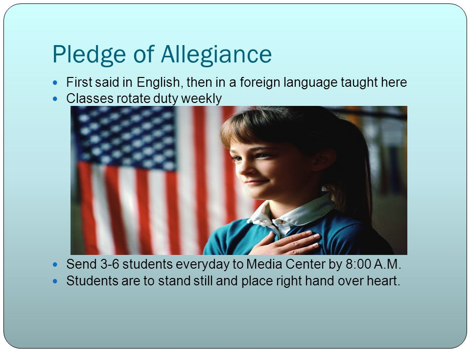 Pledge of Allegiance First said in English, then in a foreign language taught here Classes rotate duty weekly Send 3-6 students everyday to Media Cent
