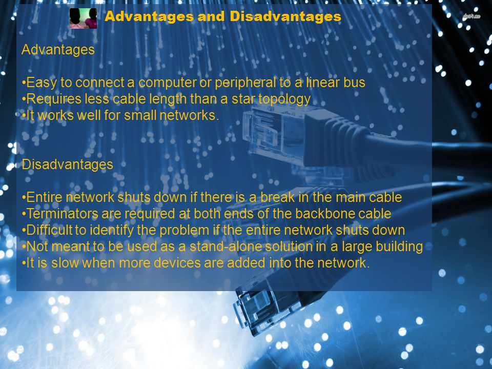 Advantages and Disadvantages Advantages Easy to connect a computer or peripheral to a linear bus Requires less cable length than a star topology It works well for small networks.