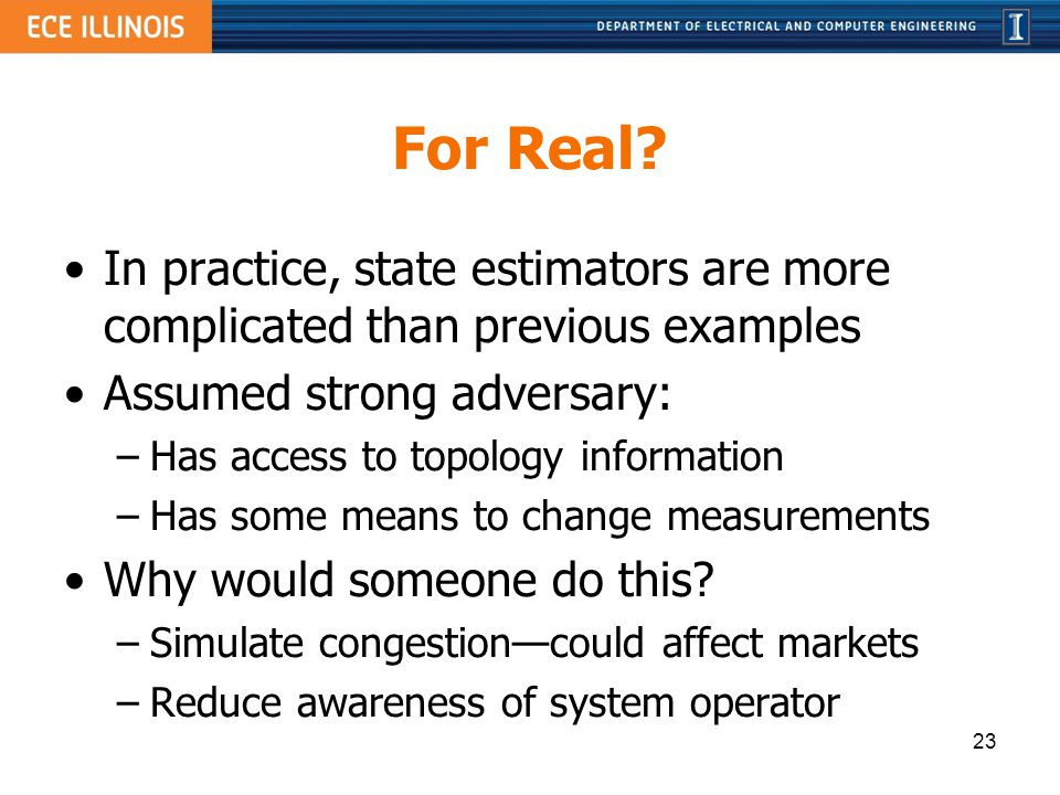 For Real? In practice, state estimators are more complicated than previous examples Assumed strong adversary: –Has access to topology information –Has