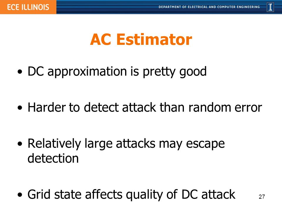AC Estimator DC approximation is pretty good Harder to detect attack than random error Relatively large attacks may escape detection Grid state affect