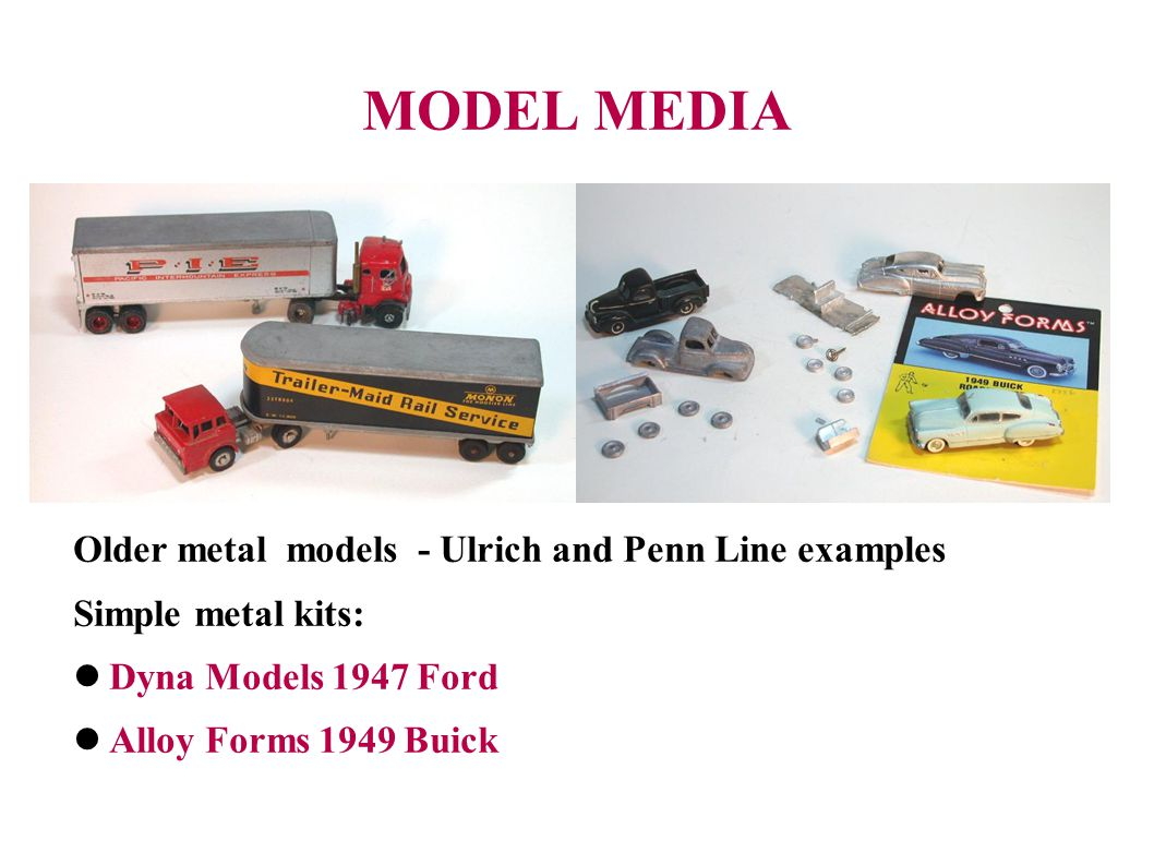 MODEL MEDIA Older metal models - Ulrich and Penn Line examples Simple metal kits: Dyna Models 1947 Ford Alloy Forms 1949 Buick