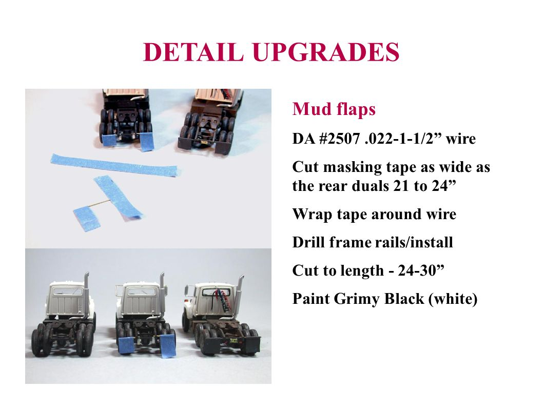 DETAIL UPGRADES Mud flaps DA #2507.022-1-1/2 wire Cut masking tape as wide as the rear duals 21 to 24 Wrap tape around wire Drill frame rails/install Cut to length - 24-30 Paint Grimy Black (white)