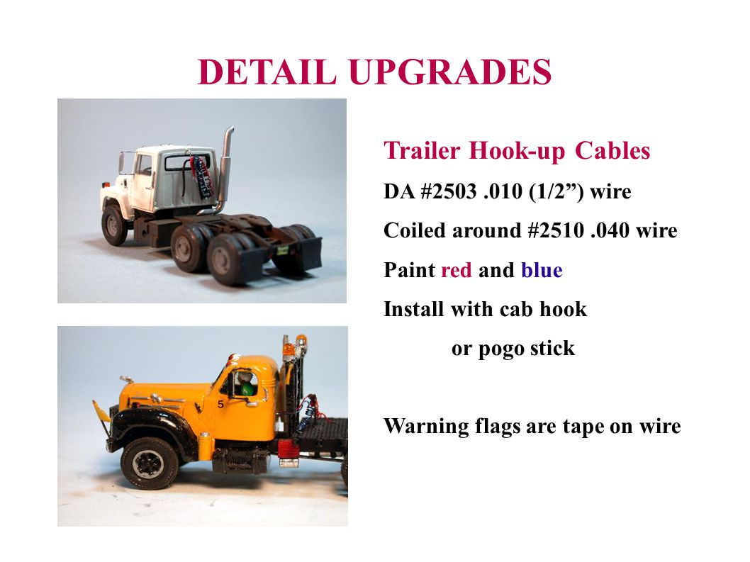 DETAIL UPGRADES Trailer Hook-up Cables DA #2503.010 (1/2) wire Coiled around #2510.040 wire Paint red and blue Install with cab hook or pogo stick Warning flags are tape on wire