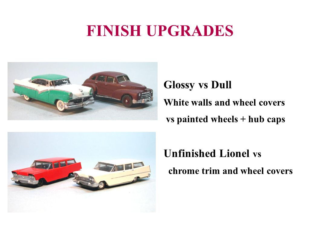 FINISH UPGRADES Glossy vs Dull White walls and wheel covers vs painted wheels + hub caps Unfinished Lionel vs chrome trim and wheel covers