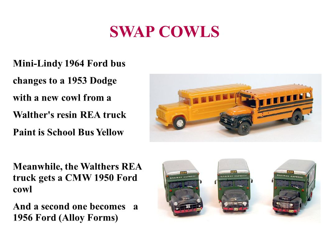 SWAP COWLS Mini-Lindy 1964 Ford bus changes to a 1953 Dodge with a new cowl from a Walther s resin REA truck Paint is School Bus Yellow Meanwhile, the Walthers REA truck gets a CMW 1950 Ford cowl And a second one becomes a 1956 Ford (Alloy Forms)