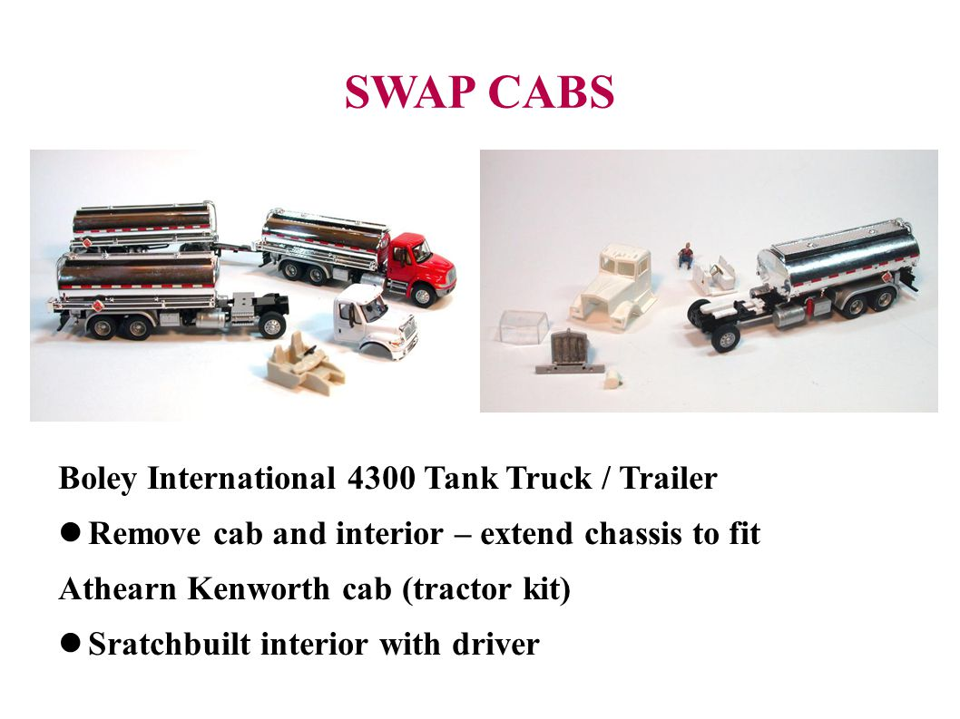 SWAP CABS Boley International 4300 Tank Truck / Trailer Remove cab and interior – extend chassis to fit Athearn Kenworth cab (tractor kit) Sratchbuilt interior with driver