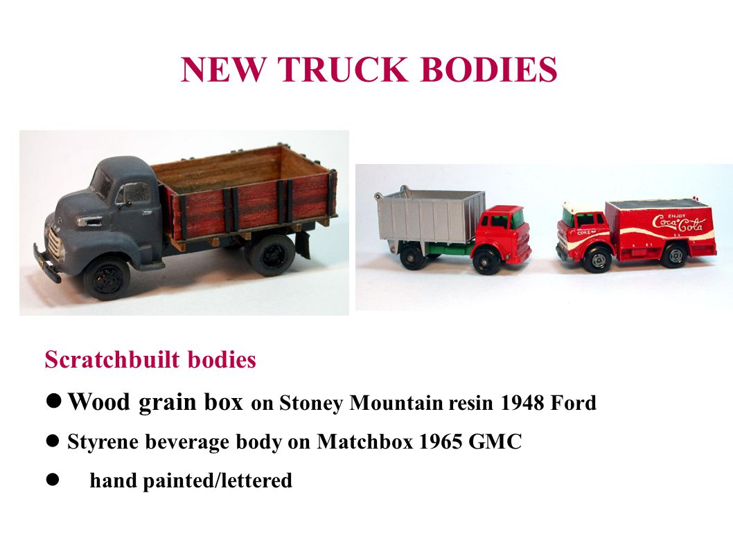 NEW TRUCK BODIES Scratchbuilt bodies Wood grain box on Stoney Mountain resin 1948 Ford Styrene beverage body on Matchbox 1965 GMC hand painted/lettered