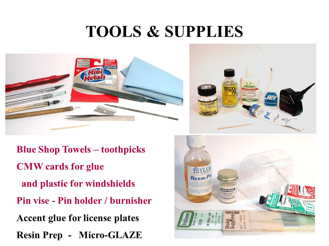 TOOLS & SUPPLIES Blue Shop Towels – toothpicks CMW cards for glue and plastic for windshields Pin vise - Pin holder / burnisher Accent glue for license plates Resin Prep - Micro-GLAZE