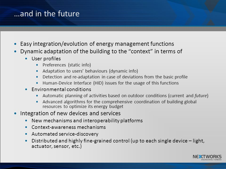 …and in the future Easy integration/evolution of energy management functions Dynamic adaptation of the building to the context in terms of User profiles Preferences (static info) Adaptation to users behaviours (dynamic info) Detection and re-adaptation in case of deviations from the basic profile Human-Device Interface (HID) issues for the usage of this functions Environmental conditions Automatic planning of activities based on outdoor conditions (current and future) Advanced algorithms for the comprehensive coordination of building global resources to optimize its energy budget Integration of new devices and services New mechanisms and interoperability platforms Context-awareness mechanisms Automated service-discovery Distributed and highly fine-grained control (up to each single device – light, actuator, sensor, etc.)