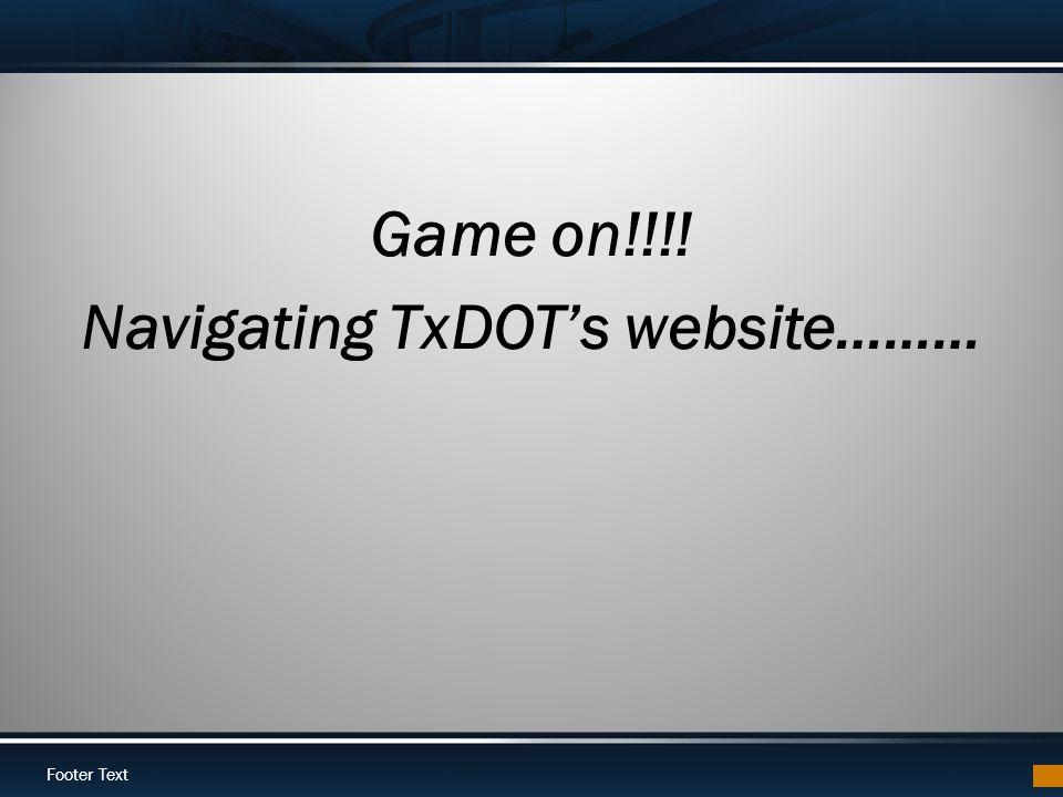Footer Text Game on!!!! Navigating TxDOTs website………