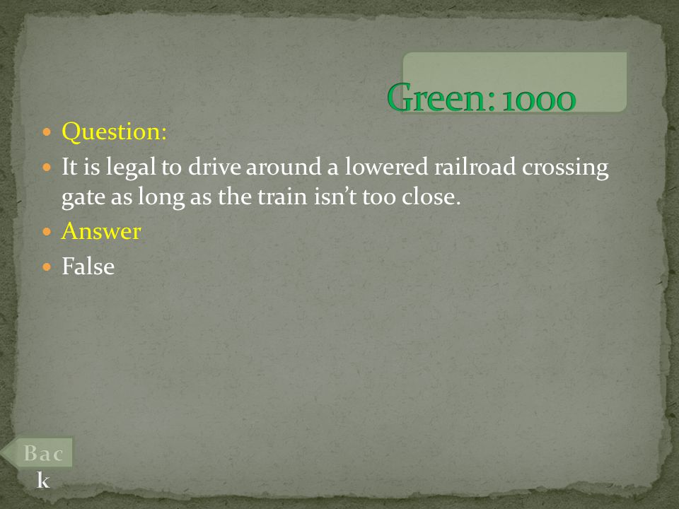 Question: It is legal to drive around a lowered railroad crossing gate as long as the train isnt too close.