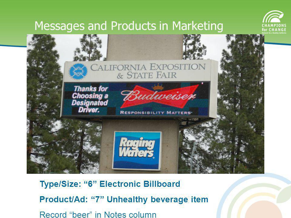 Messages and Products in Marketing Type/Size: 6 Electronic Billboard Product/Ad: 7 Unhealthy beverage item Record beer in Notes column