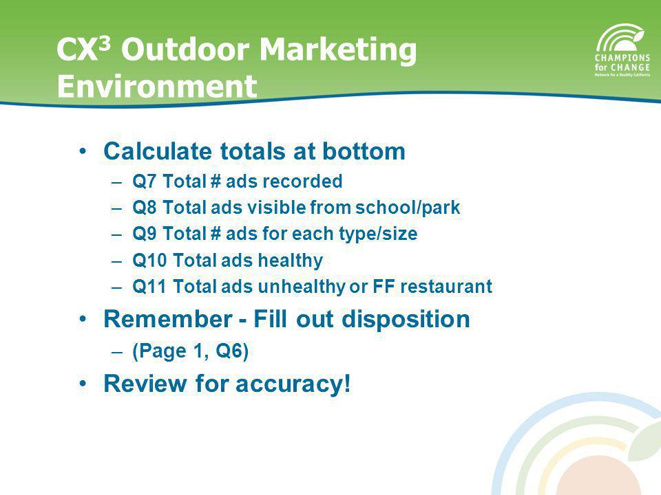 CX 3 Outdoor Marketing Environment Reminders Calculate totals at bottom –Q7 Total # ads recorded –Q8 Total ads visible from school/park –Q9 Total # ads for each type/size –Q10 Total ads healthy –Q11 Total ads unhealthy or FF restaurant Remember - Fill out disposition –(Page 1, Q6) Review for accuracy!